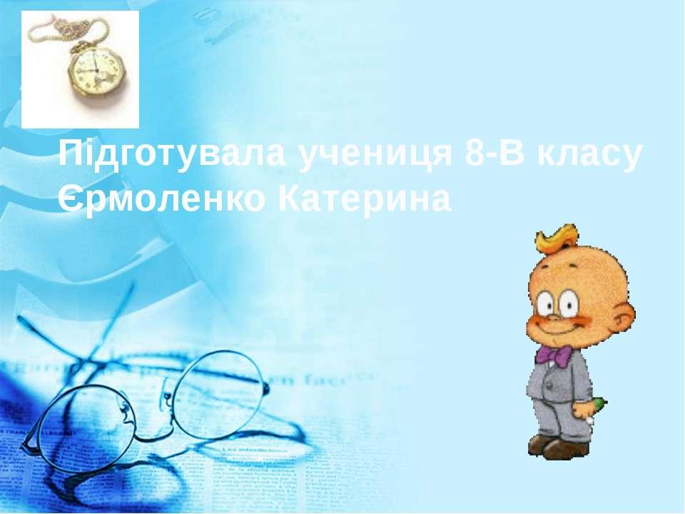 Підготувала учениця 8-В класу Єрмоленко Катерина