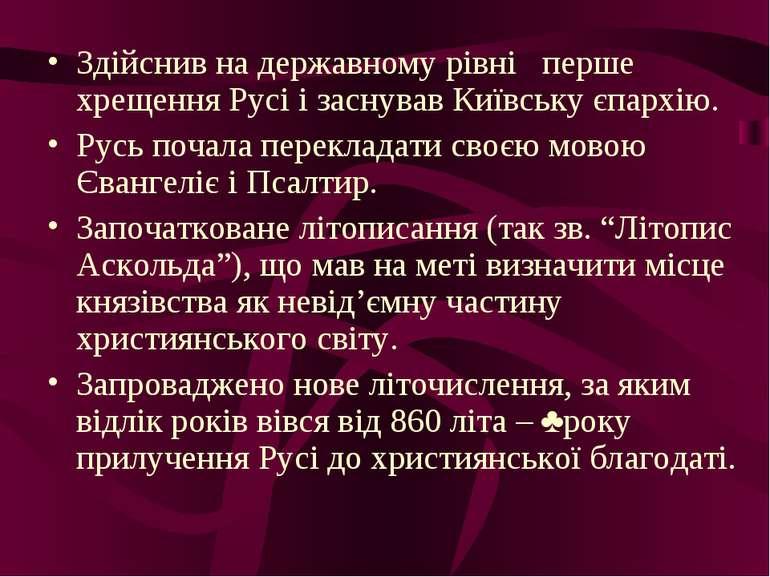 Здійснив на державному рівні перше хрещення Русі і заснував Київську єпархію....