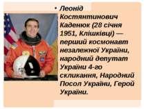 Леонід Костянтинович Каденюк (28 січня 1951, Клішківці) — перший космонавт не...