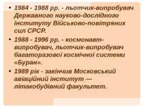 1984 - 1988 рр. - льотчик-випробувач Державного науково-дослідного інституту ...