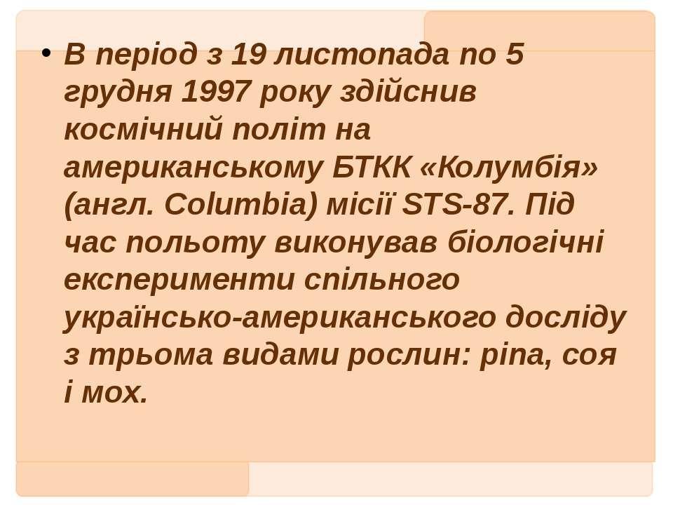 В період з 19 листопада по 5 грудня 1997 року здійснив космічний політ на аме...