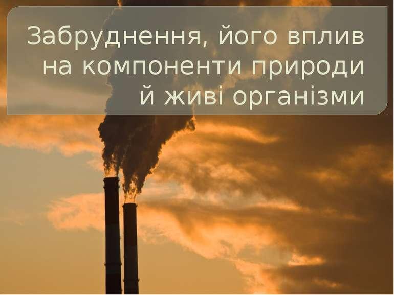 Забруднення, його вплив на компоненти природи й живі організми