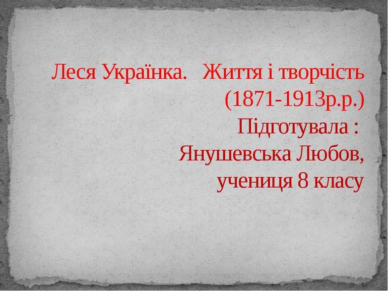 Леся Українка. Життя і творчість (1871-1913р.р.) Підготувала : Янушевська Люб...
