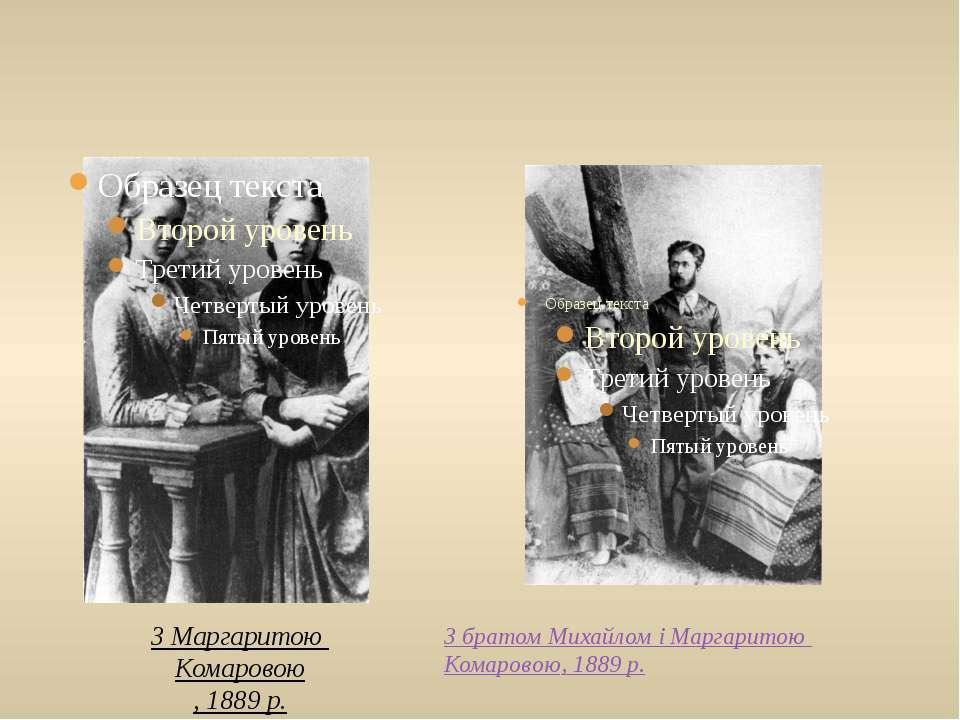 З Маргаритою Комаровою, 1889 р. З братом Михайлом і Маргаритою Комаровою, 188...