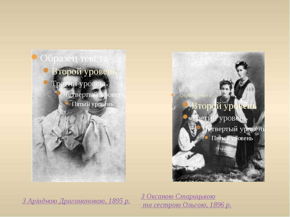 З Аріадною Драгомановою,1895 р. З Оксаною Старицькою та сестрою Ольгою, 1896р.