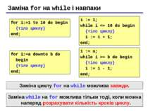 Заміна for на while і навпаки for i:=1 to 10 do begin {тіло циклу} end; i := ...