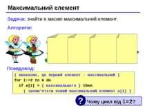 Максимальний елемент Задача: знайти в масиві максимальний елемент. Алгоритм: ...