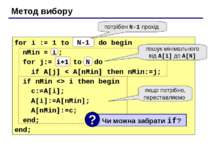 Метод вибору for i := 1 to N-1 do begin nMin = i ; for j:= i+1 to N do if A[j...