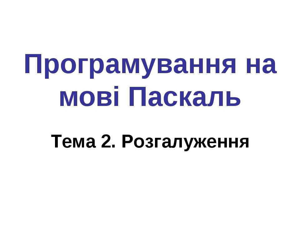 Програмування на мові Паскаль Тема 2. Розгалуження