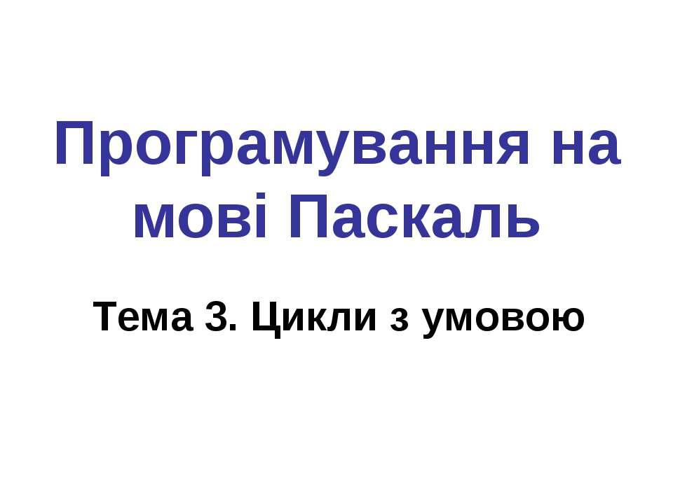 Програмування на мові Паскаль Тема 3. Цикли з умовою