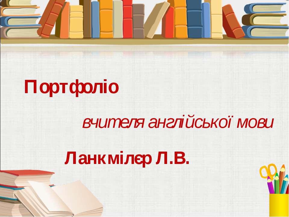 Портфоліо вчителя англійської мови Ланкмілєр Л.В.