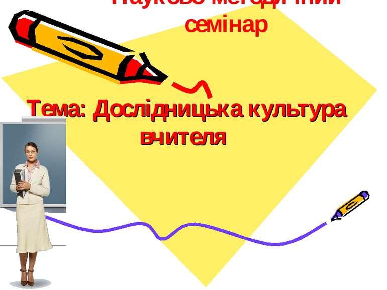 Тема: Дослідницька культура вчителя Науково-методичний семінар