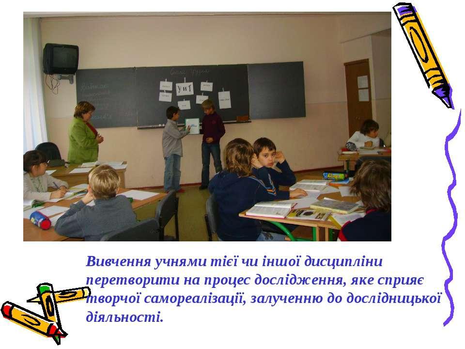 Вивчення учнями тієї чи іншої дисципліни перетворити на процес дослідження, я...