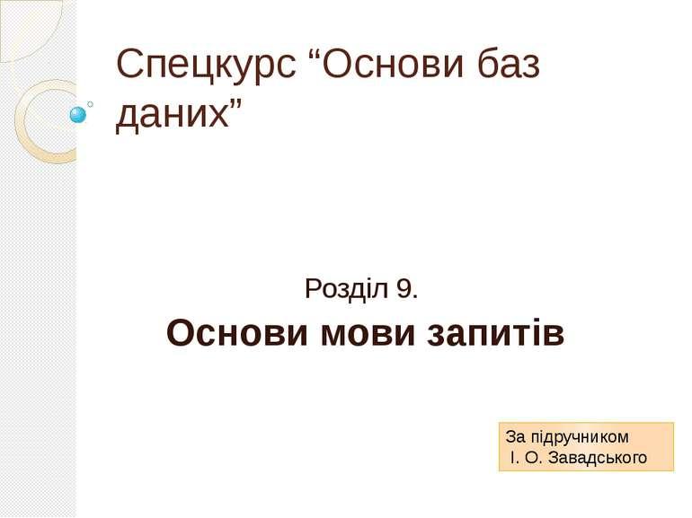 """Спецкурс """"Основи баз даних"""" Розділ 9. Основи мови запитів За підручником І. О..."""