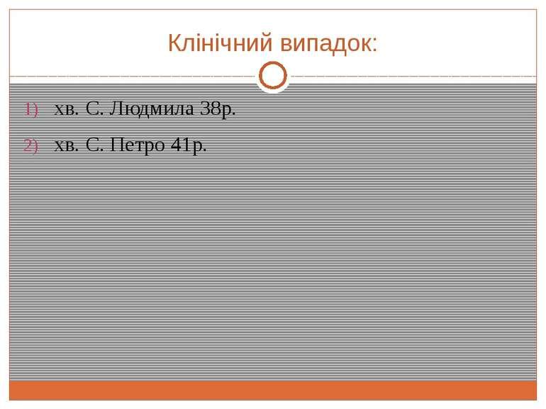 Клінічний випадок: хв. С. Людмила 38р. хв. С. Петро 41р.