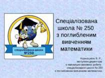 Спеціалізована школа № 250 з поглибленим вивченням математики Корнюшкіна В. Р...
