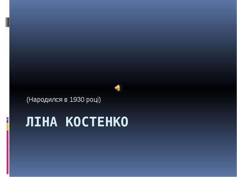 ЛІНА КОСТЕНКО (Народился в 1930 році)