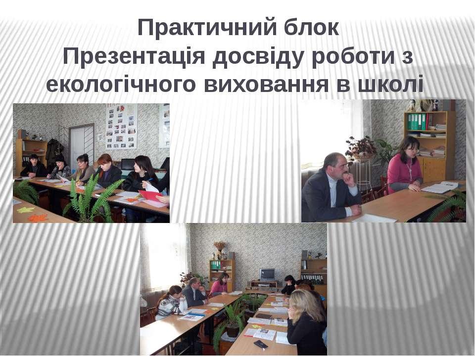 Практичний блок Презентація досвіду роботи з екологічного виховання в школі