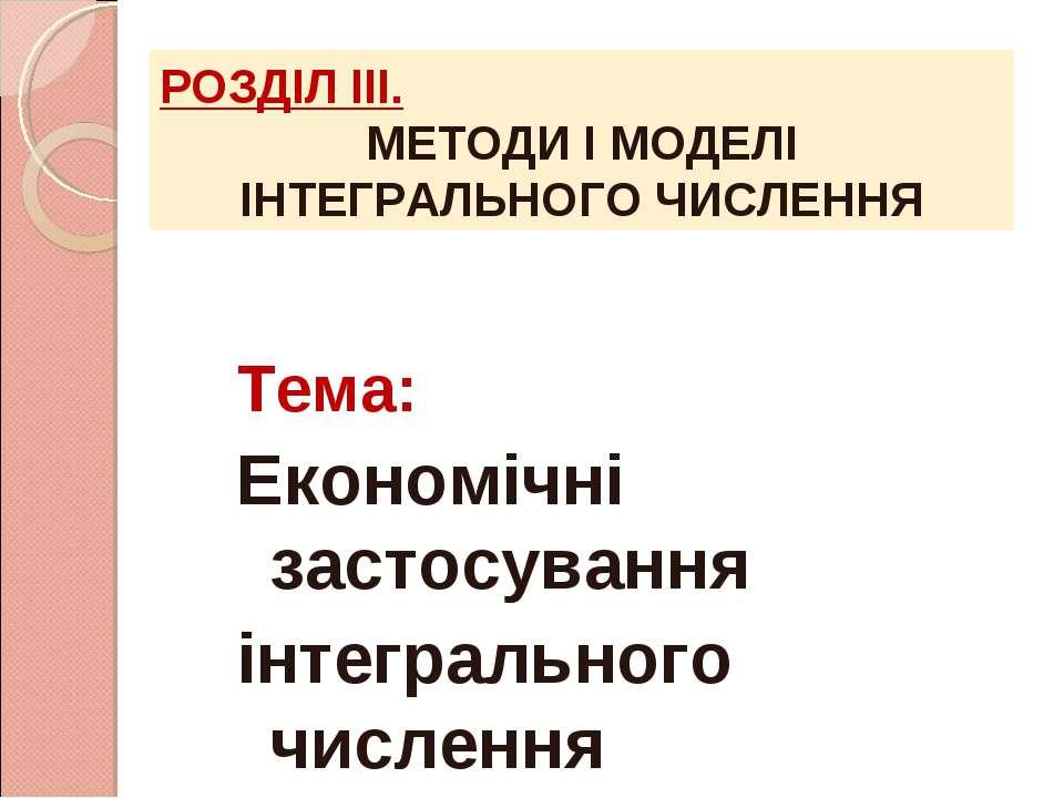 Тема: Економічні застосування інтегрального числення РОЗДІЛ ІІІ. МЕТОДИ І МОД...