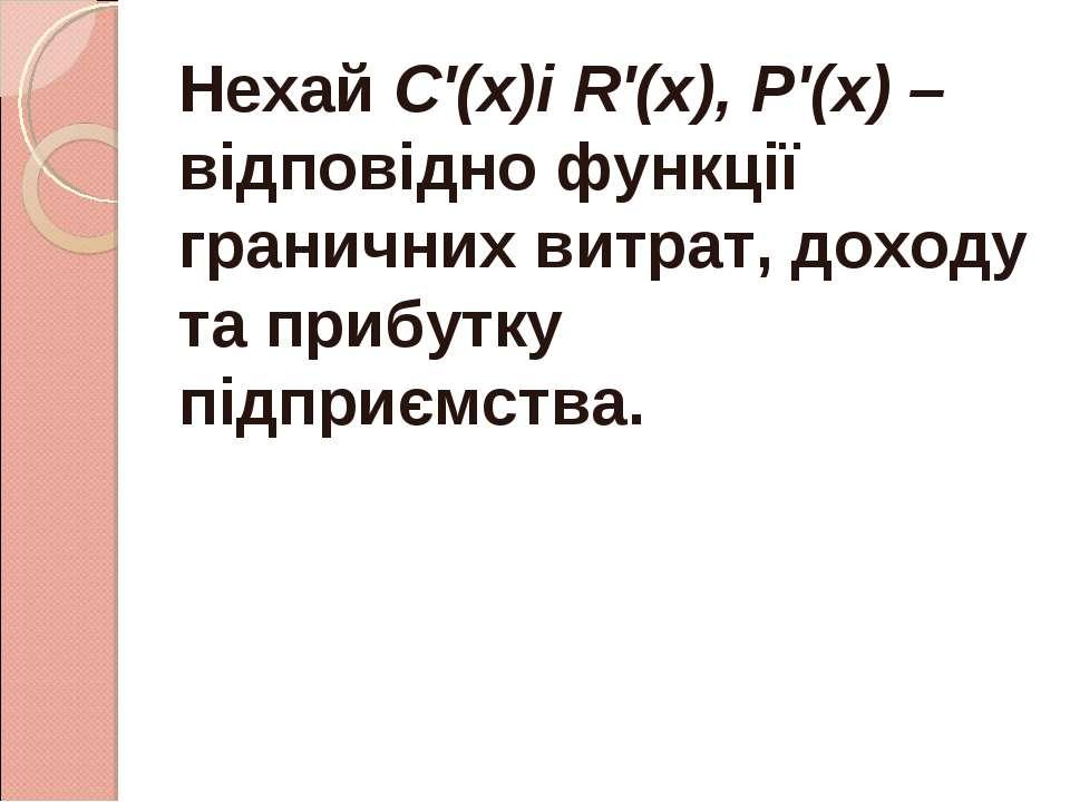 Нехай С'(х)і R'(х), Р'(х) – відповідно функції граничних витрат, доходу та пр...