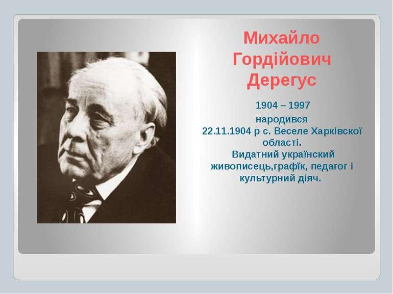 Михайло Гордійович Дерегус 1904 – 1997 народився 22.11.1904 р с. Веселе Харкі...