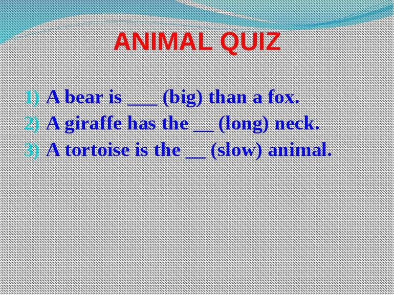 ANIMAL QUIZ A bear is ___ (big) than a fox. A giraffe has the __ (long) neck....