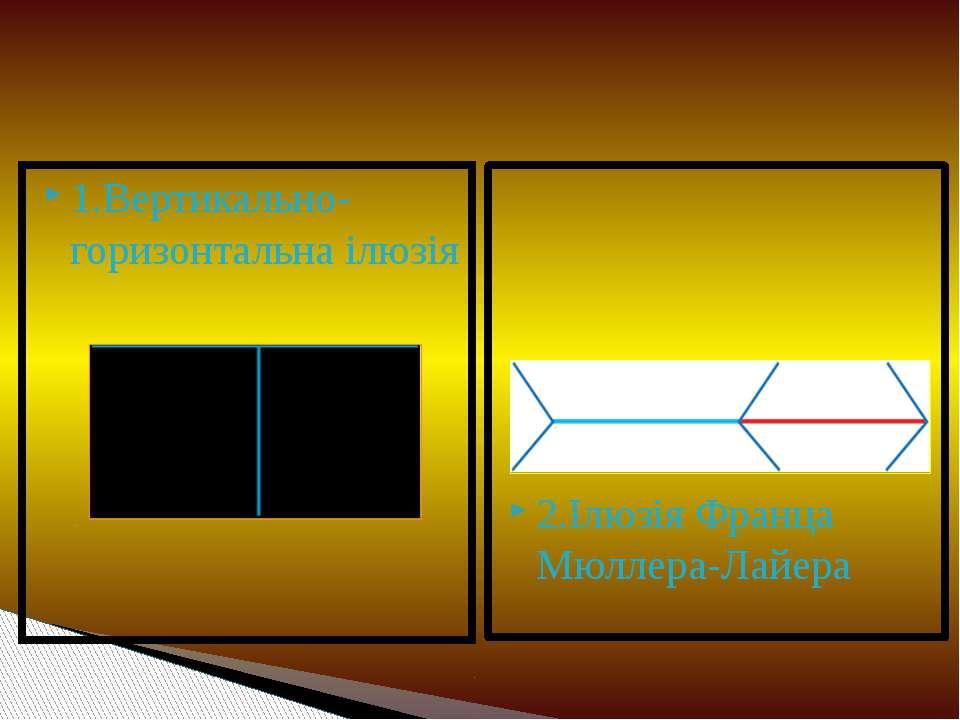 1.Вертикально-горизонтальна ілюзія 2.Ілюзія Франца Мюллера-Лайера