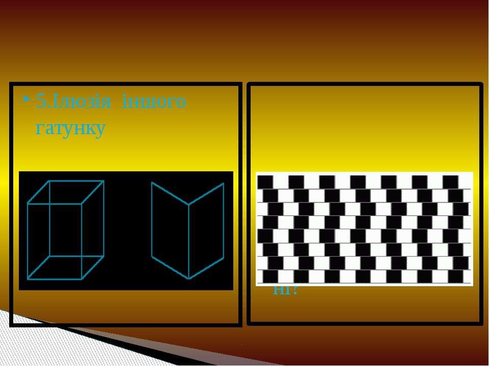 5.Ілюзія іншого гатунку 6. Горизонтальні прямі паралельні чи ні?