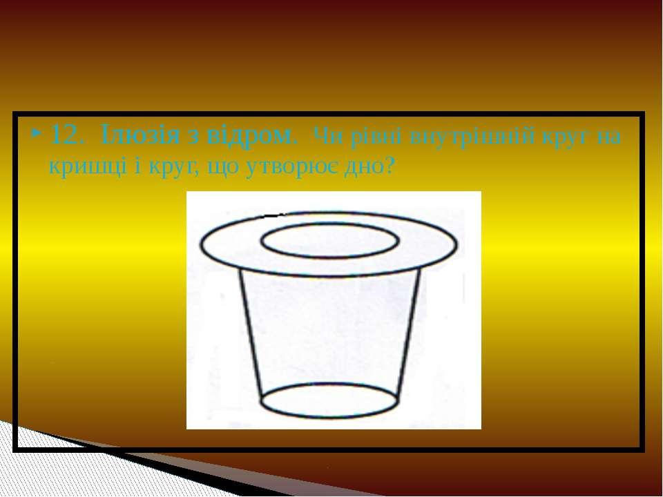 12. Ілюзія з відром. Чи рівні внутрішній круг на кришці і круг, що утворює дно?