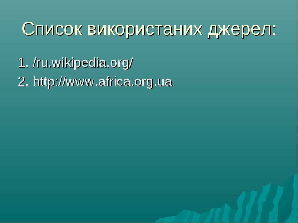 Список використаних джерел: 1. /ru.wikipedia.org/ 2. http://www.africa.org.ua