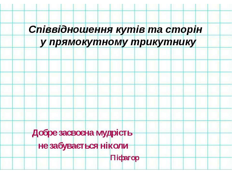 Співвідношення кутів та сторін у прямокутному трикутнику Добре засвоєна мудрі...