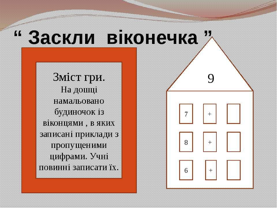 """"""" Заскли віконечка """" 9 7 + 8 6 + + Зміст гри. На дошці намальовано будиночок ..."""
