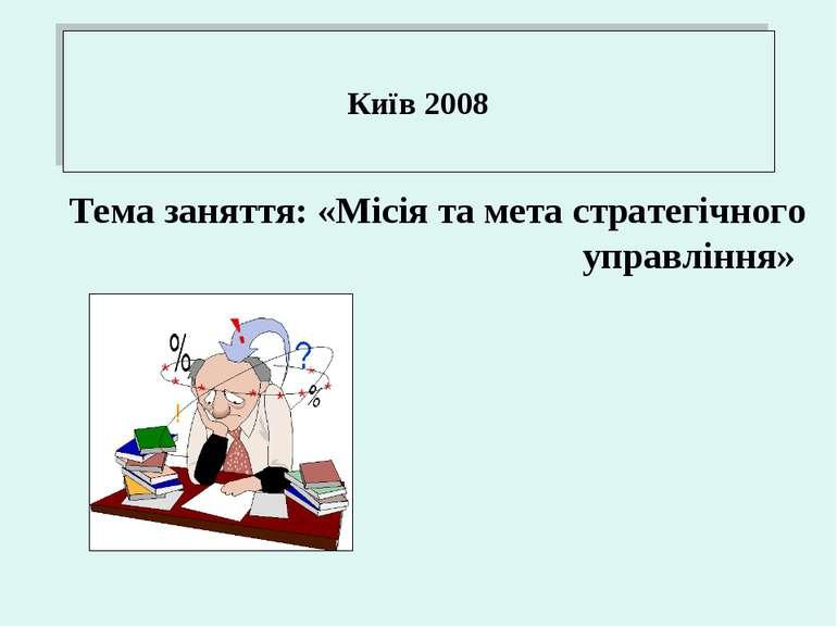 Київ 2008 Тема заняття: «Місія та мета стратегічного управління»