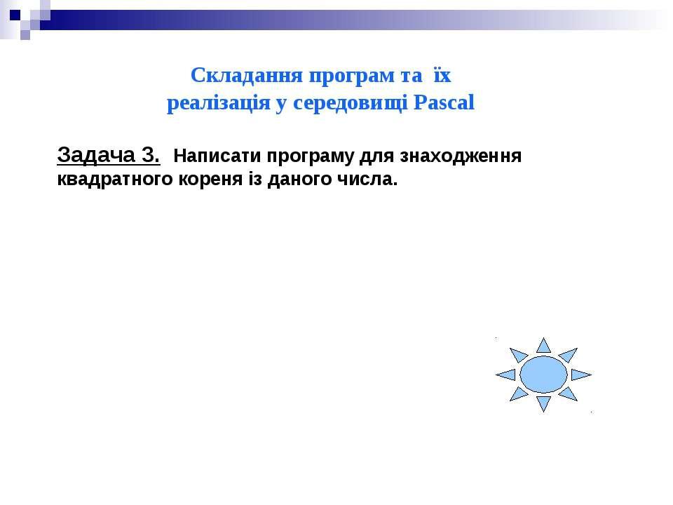 Складання програм та їх реалізація у середовищі Pascal Задача 3. Написати про...