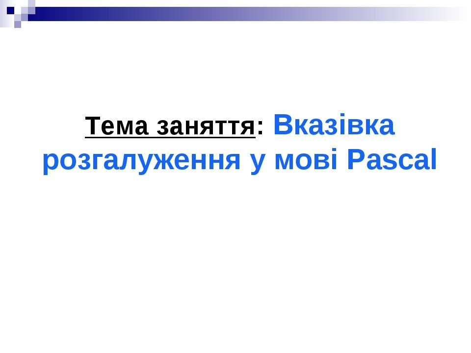 Тема заняття: Вказівка розгалуження у мові Pascal
