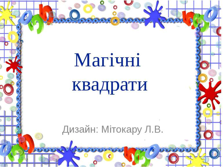 Магічні квадрати Дизайн: Мітокару Л.В.
