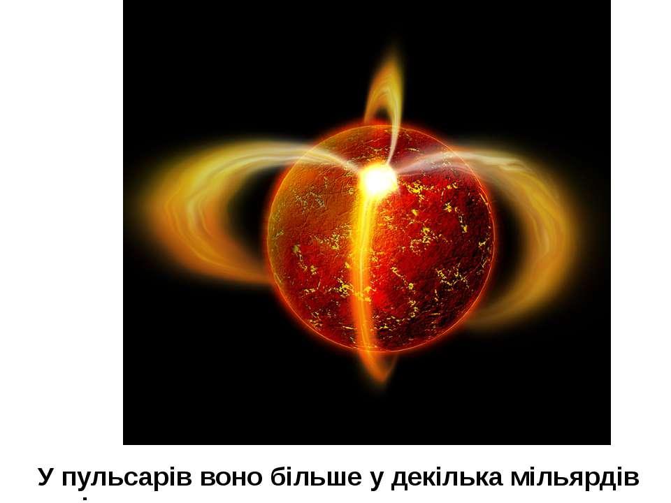 У пульсарів воно більше у декілька мільярдів разів.