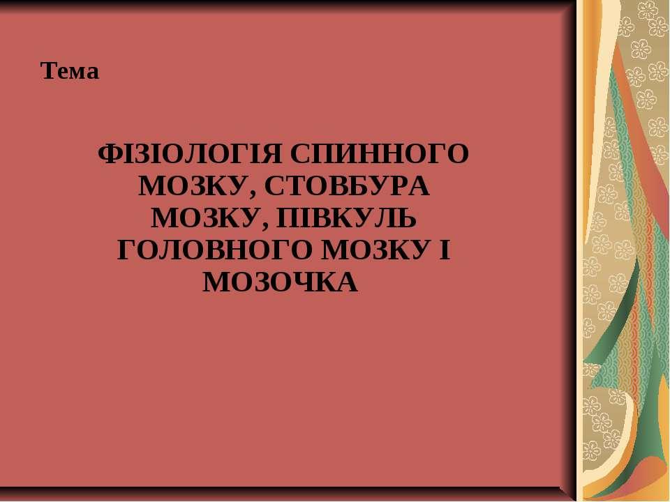 Тема ФІЗІОЛОГІЯ СПИННОГО МОЗКУ, СТОВБУРА МОЗКУ, ПІВКУЛЬ ГОЛОВНОГО МОЗКУ І МОЗ...