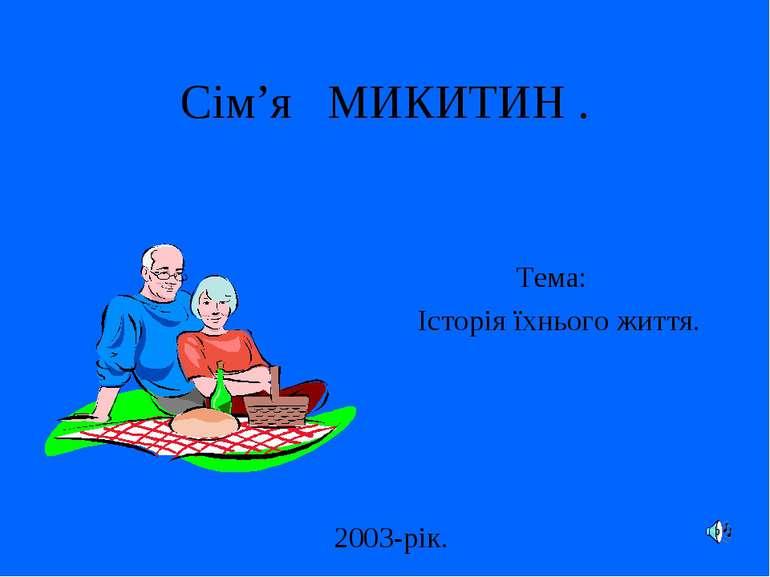 Сім'я МИКИТИН . Тема: Історія їхнього життя. 2003-рік.
