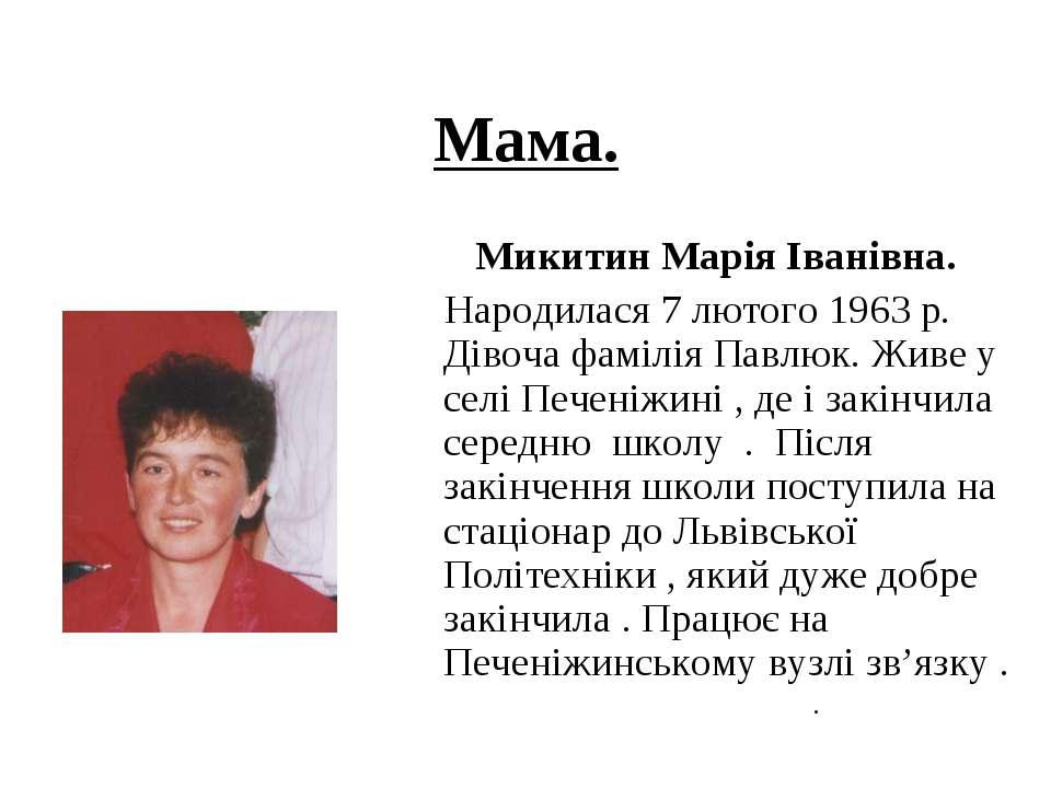 Мама. Микитин Марія Іванівна. Народилася 7 лютого 1963 р. Дівоча фамілія Павл...