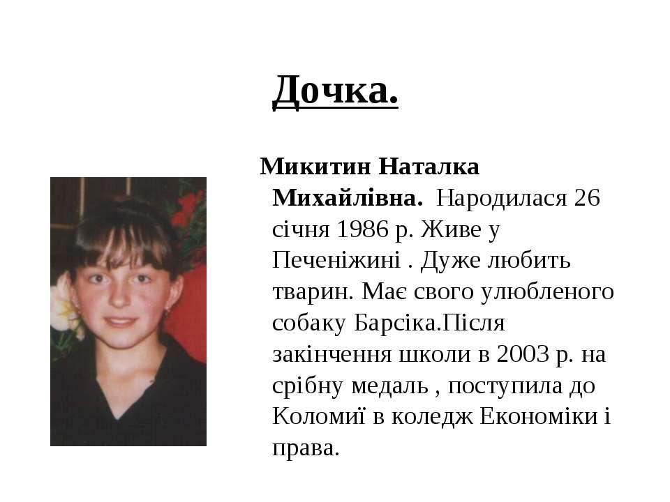 Дочка. Микитин Наталка Михайлівна. Народилася 26 січня 1986 р. Живе у Печеніж...