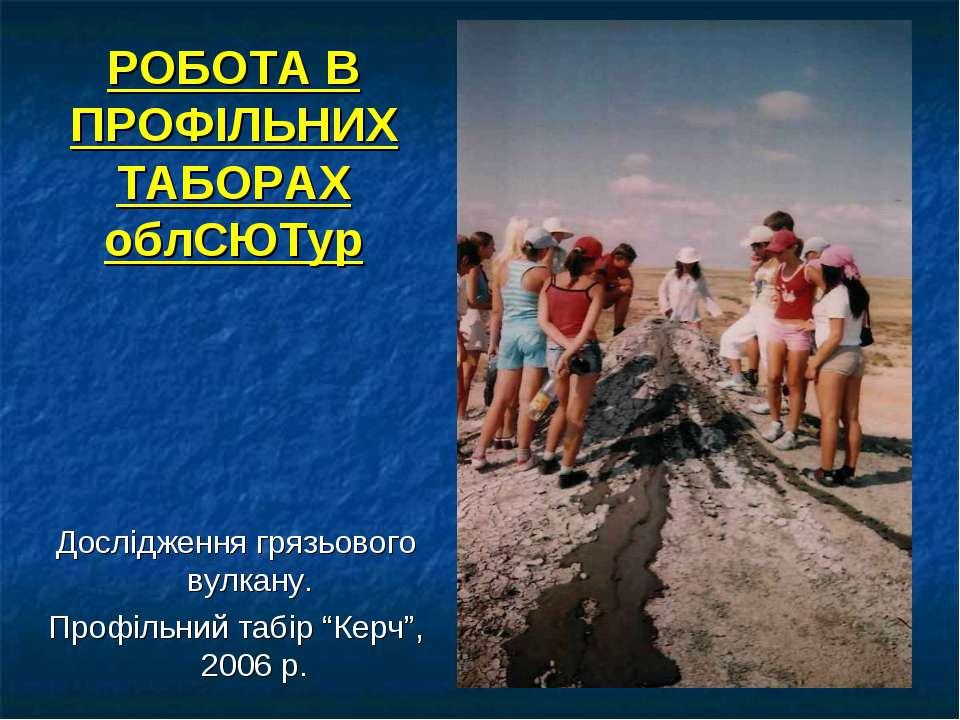 РОБОТА В ПРОФІЛЬНИХ ТАБОРАХ облСЮТур Дослідження грязьового вулкану. Профільн...