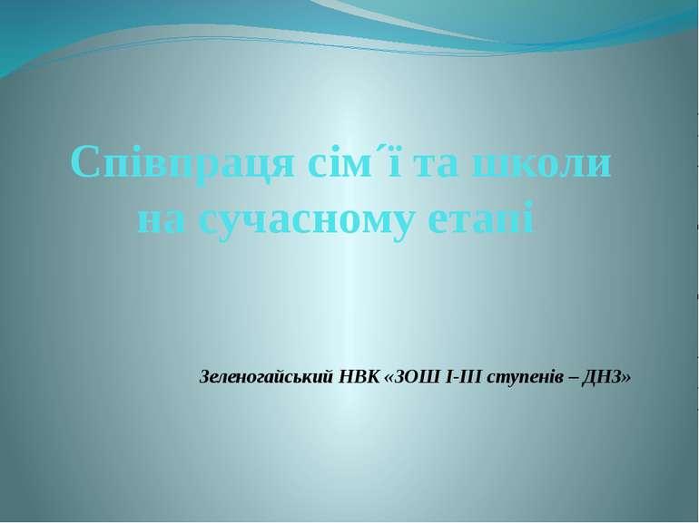 Співпраця сім´ї та школи на сучасному етапі Зеленогайський НВК «ЗОШ І-ІІІ сту...