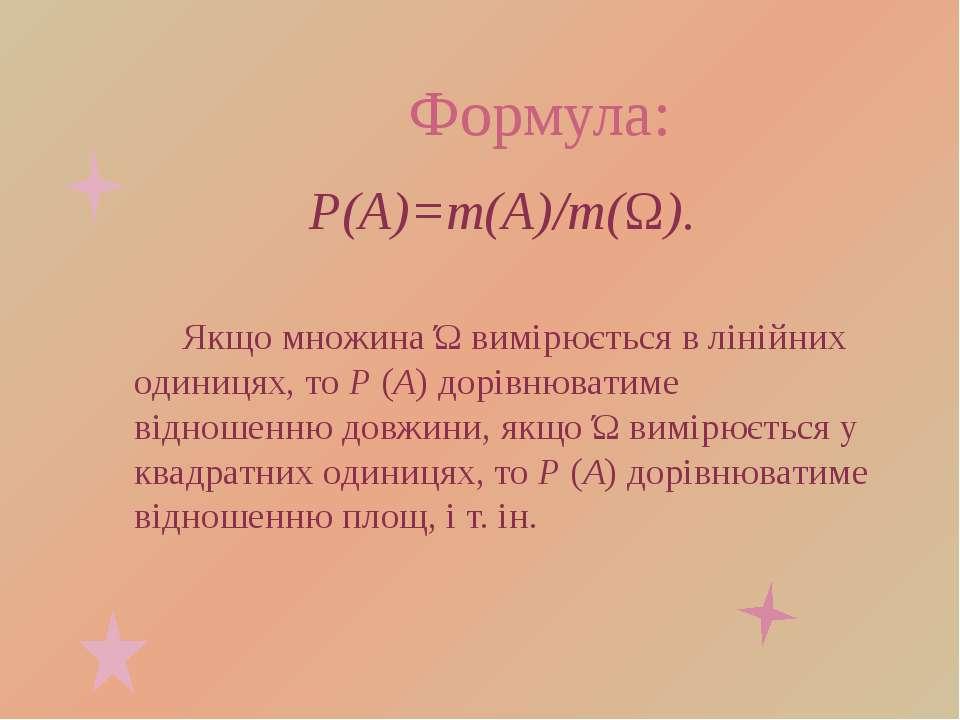 Формула: P(A)=m(A)/m(Ω). Якщо множина Ώ вимірюється в лінійних одиницях, то Р...