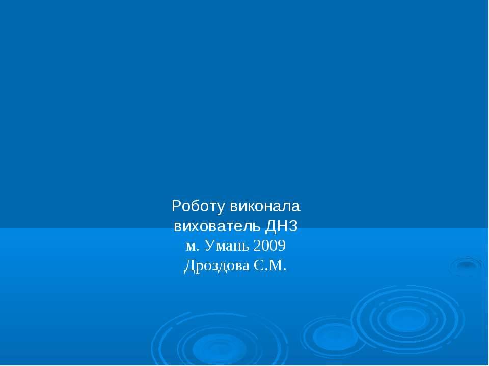 Роботу виконала вихователь ДНЗ м. Умань 2009 Дроздова Є.М.