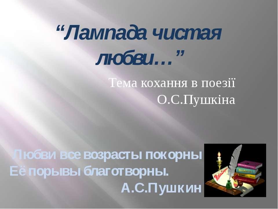 """Лампада чистая любви…"" Тема кохання в поезії О.С.Пушкіна Любви все возрасты ..."