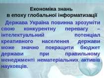 Економіка знань в епоху глобальної інформатизації Держава Україна повинна зро...