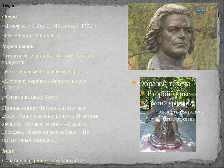 Твори: Опери «Демофонт» (лібр. П. Метастазіо,1773) ; «Іфігенія» (не закінчен...