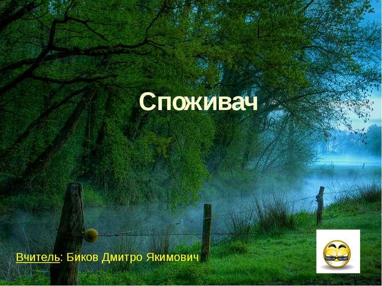Вчитель: Биков Дмитро Якимович Споживач