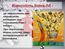 Корисність блага (U) - це задоволення, яке отримують споживачі при споживанні...